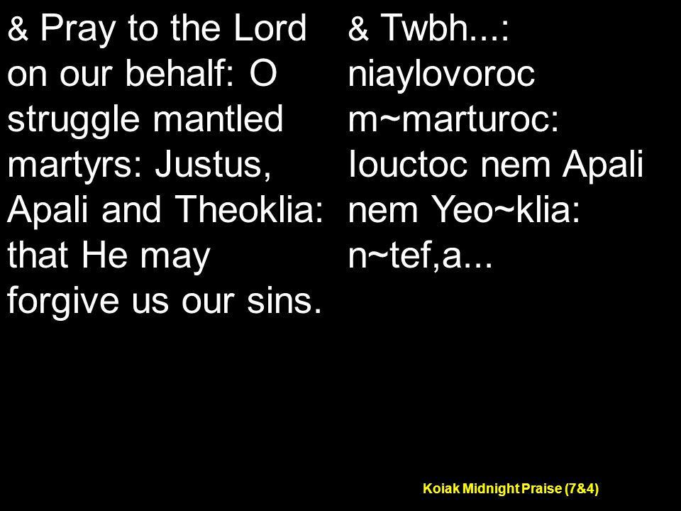 Koiak Midnight Praise (7&4) & Pray to the Lord on our behalf: O struggle mantled martyrs: Justus, Apali and Theoklia: that He may forgive us our sins.
