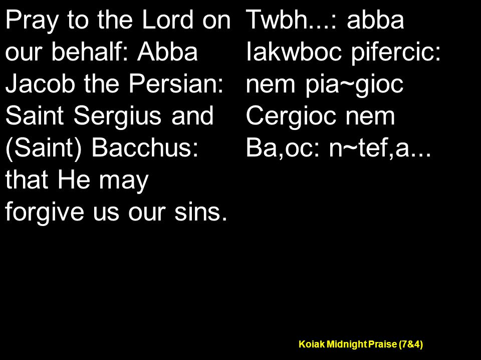 Koiak Midnight Praise (7&4) Pray to the Lord on our behalf: Abba Jacob the Persian: Saint Sergius and (Saint) Bacchus: that He may forgive us our sins.