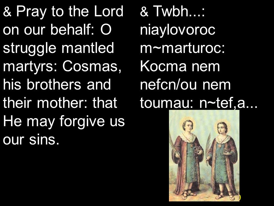 Koiak Midnight Praise (7&4) & Pray to the Lord on our behalf: O struggle mantled martyrs: Cosmas, his brothers and their mother: that He may forgive us our sins.