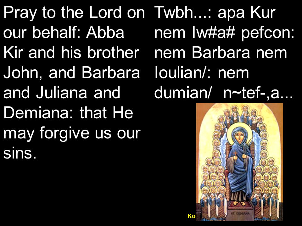 Koiak Midnight Praise (7&4) Pray to the Lord on our behalf: Abba Kir and his brother John, and Barbara and Juliana and Demiana: that He may forgive us our sins.