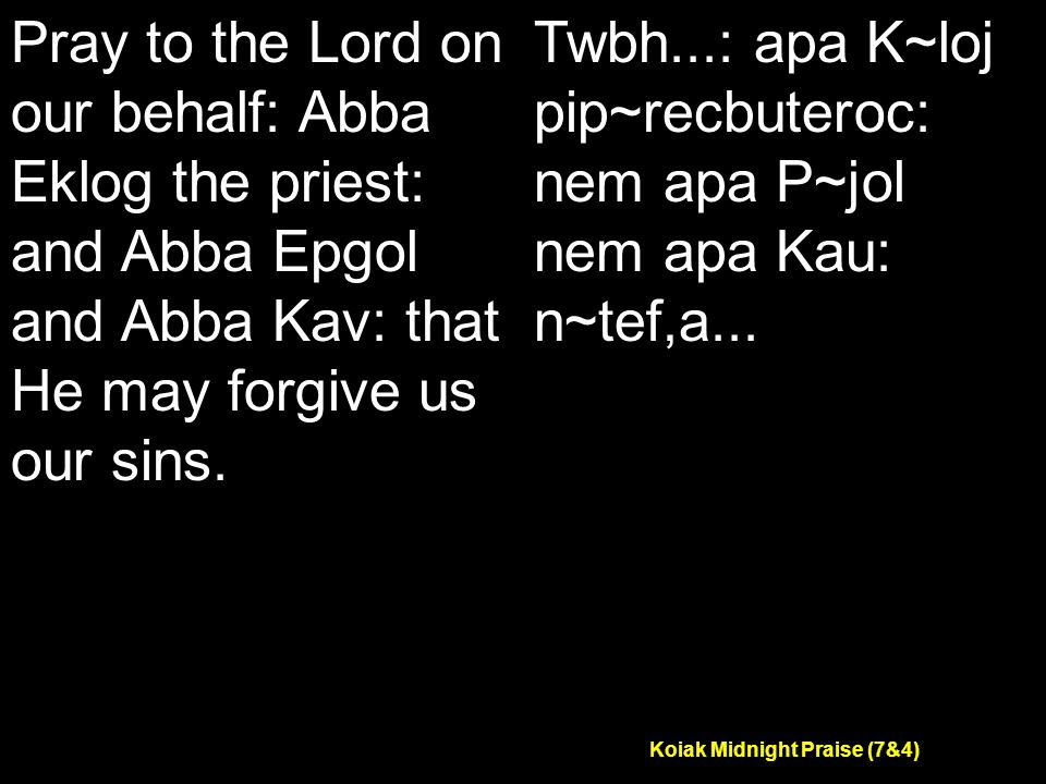 Koiak Midnight Praise (7&4) Pray to the Lord on our behalf: Abba Eklog the priest: and Abba Epgol and Abba Kav: that He may forgive us our sins.