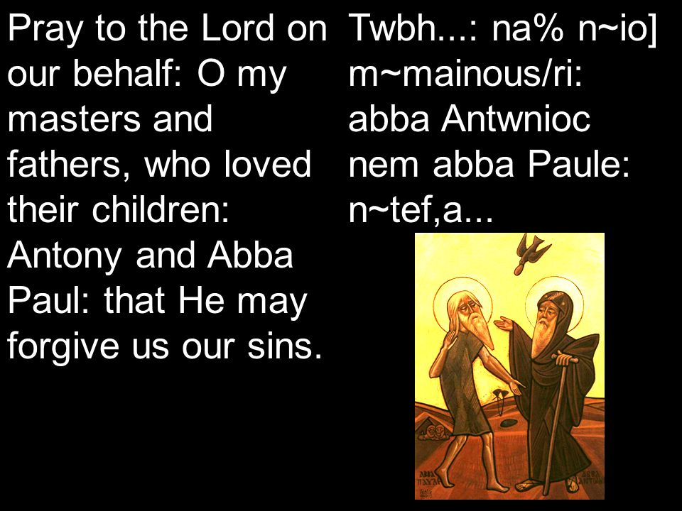 Koiak Midnight Praise (7&4) Pray to the Lord on our behalf: O my masters and fathers, who loved their children: Antony and Abba Paul: that He may forgive us our sins.