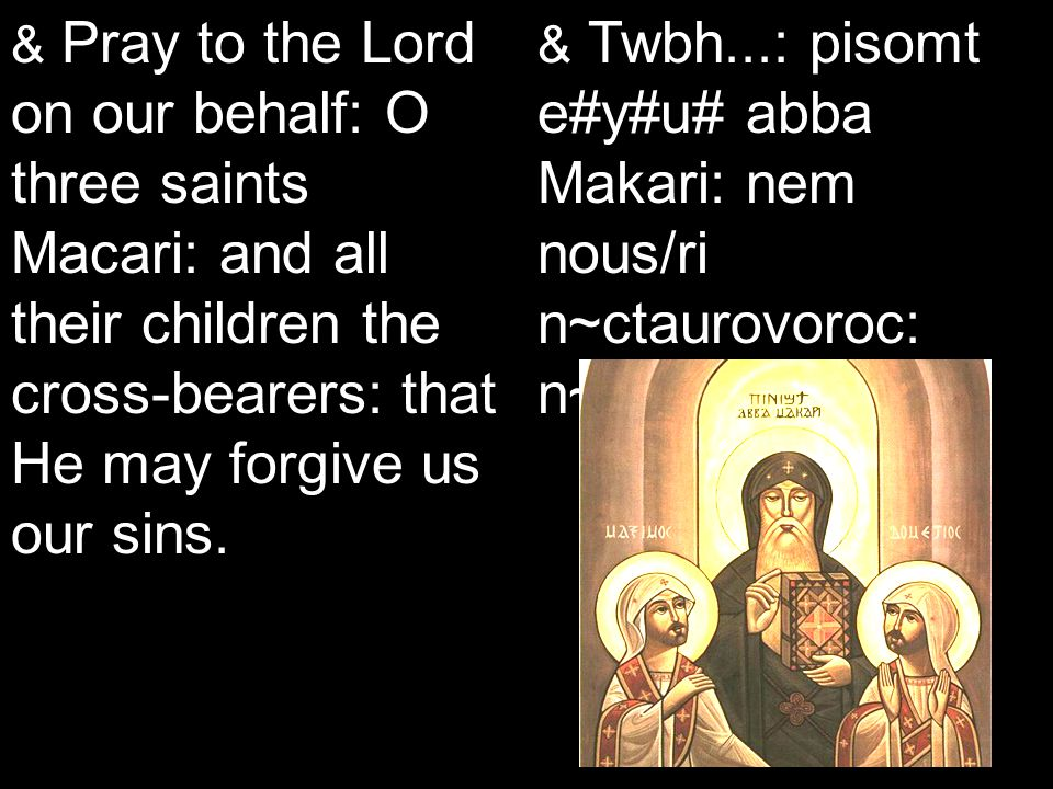 Koiak Midnight Praise (7&4) & Pray to the Lord on our behalf: O three saints Macari: and all their children the cross-bearers: that He may forgive us our sins.