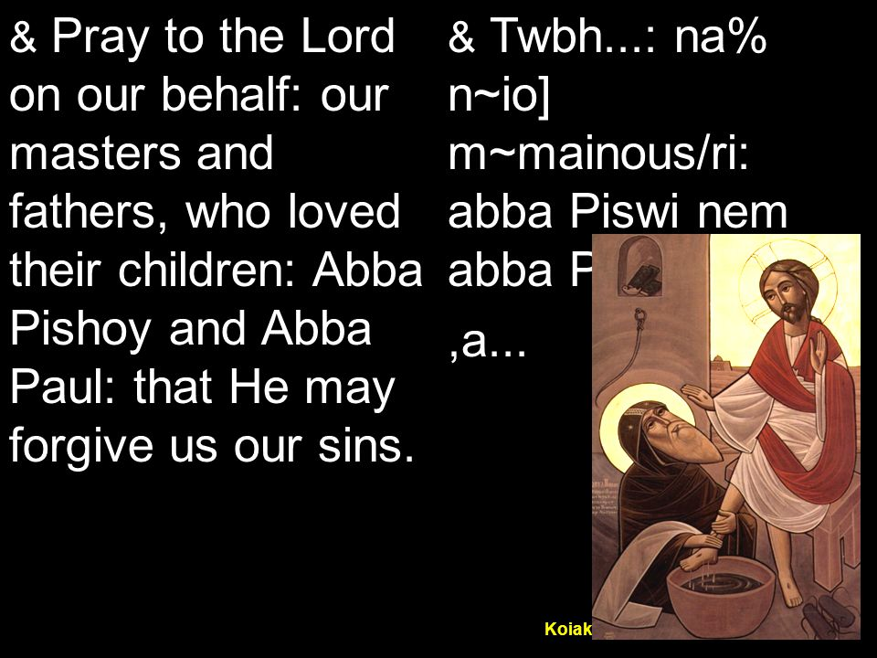 Koiak Midnight Praise (7&4) & Pray to the Lord on our behalf: our masters and fathers, who loved their children: Abba Pishoy and Abba Paul: that He may forgive us our sins.