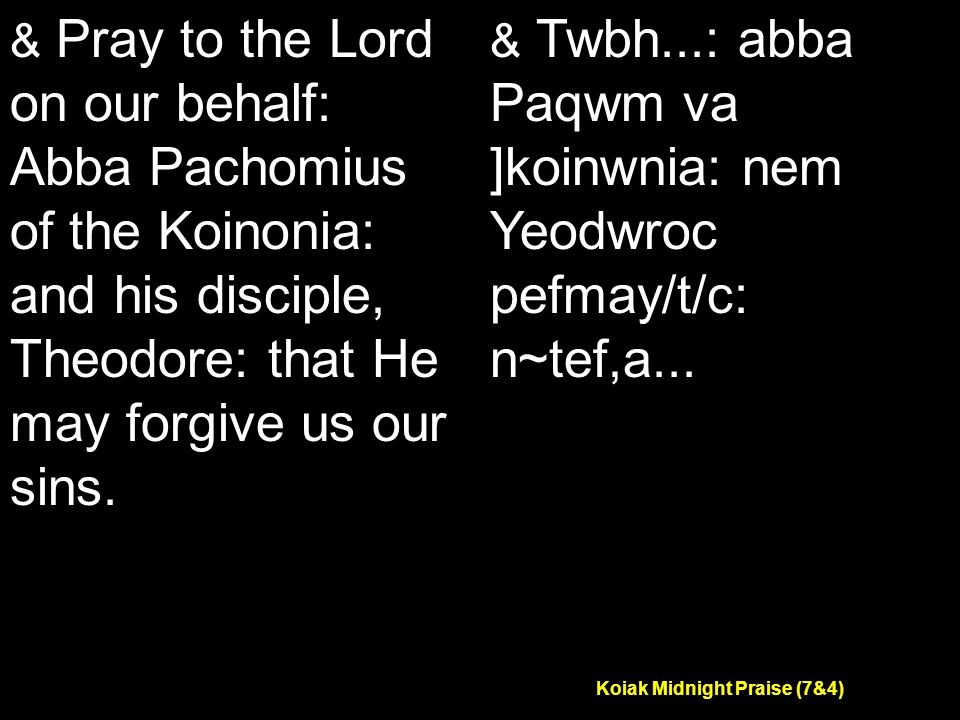 Koiak Midnight Praise (7&4) & Pray to the Lord on our behalf: Abba Pachomius of the Koinonia: and his disciple, Theodore: that He may forgive us our sins.