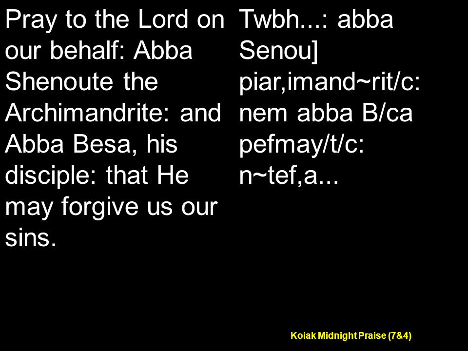 Koiak Midnight Praise (7&4) Pray to the Lord on our behalf: Abba Shenoute the Archimandrite: and Abba Besa, his disciple: that He may forgive us our sins.