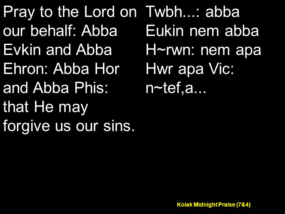 Koiak Midnight Praise (7&4) Pray to the Lord on our behalf: Abba Evkin and Abba Ehron: Abba Hor and Abba Phis: that He may forgive us our sins.