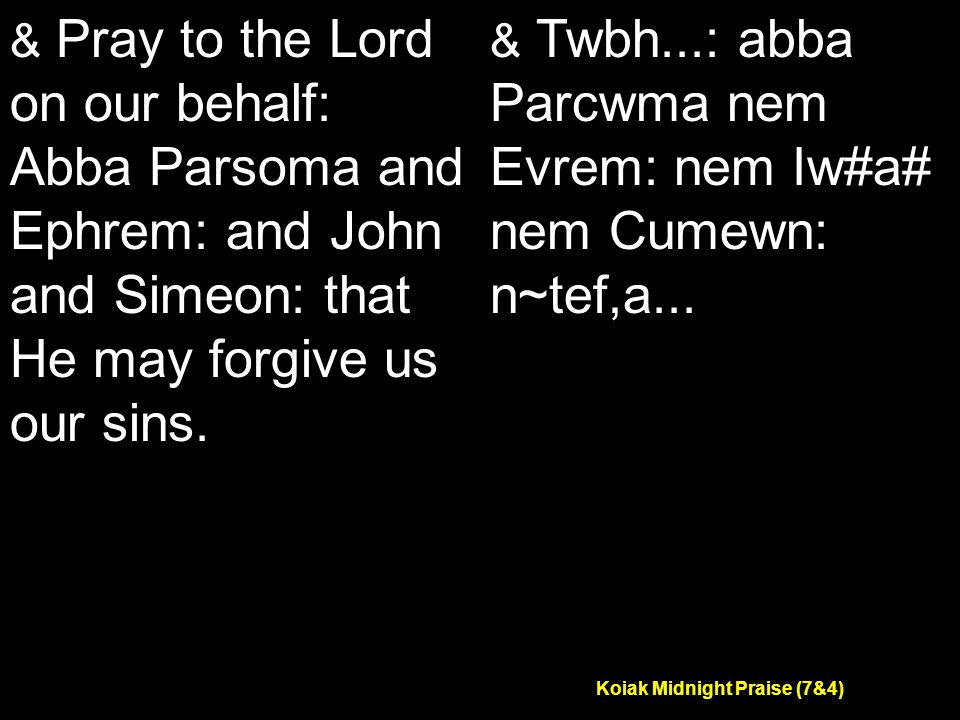 Koiak Midnight Praise (7&4) & Pray to the Lord on our behalf: Abba Parsoma and Ephrem: and John and Simeon: that He may forgive us our sins.
