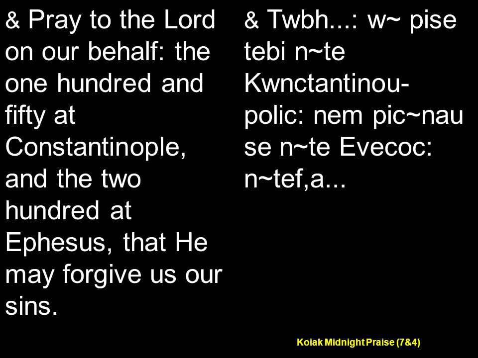 Koiak Midnight Praise (7&4) & Pray to the Lord on our behalf: the one hundred and fifty at Constantinople, and the two hundred at Ephesus, that He may forgive us our sins.