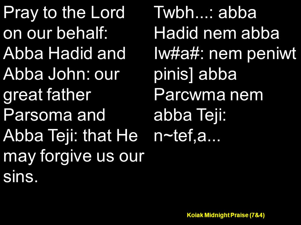 Koiak Midnight Praise (7&4) Pray to the Lord on our behalf: Abba Hadid and Abba John: our great father Parsoma and Abba Teji: that He may forgive us our sins.