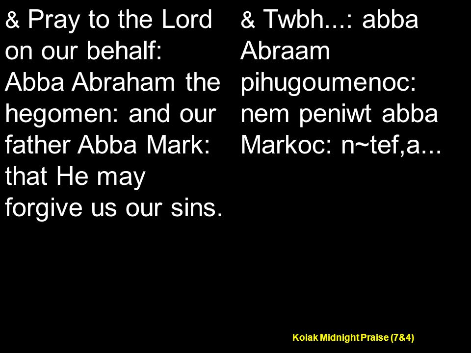 Koiak Midnight Praise (7&4) & Pray to the Lord on our behalf: Abba Abraham the hegomen: and our father Abba Mark: that He may forgive us our sins.