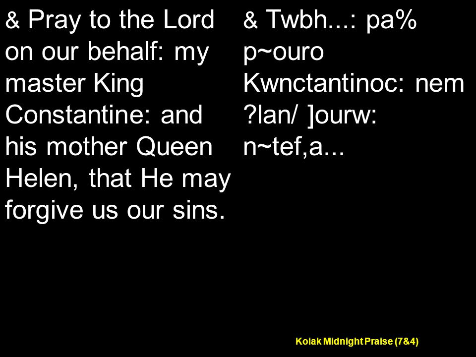 Koiak Midnight Praise (7&4) & Pray to the Lord on our behalf: my master King Constantine: and his mother Queen Helen, that He may forgive us our sins.