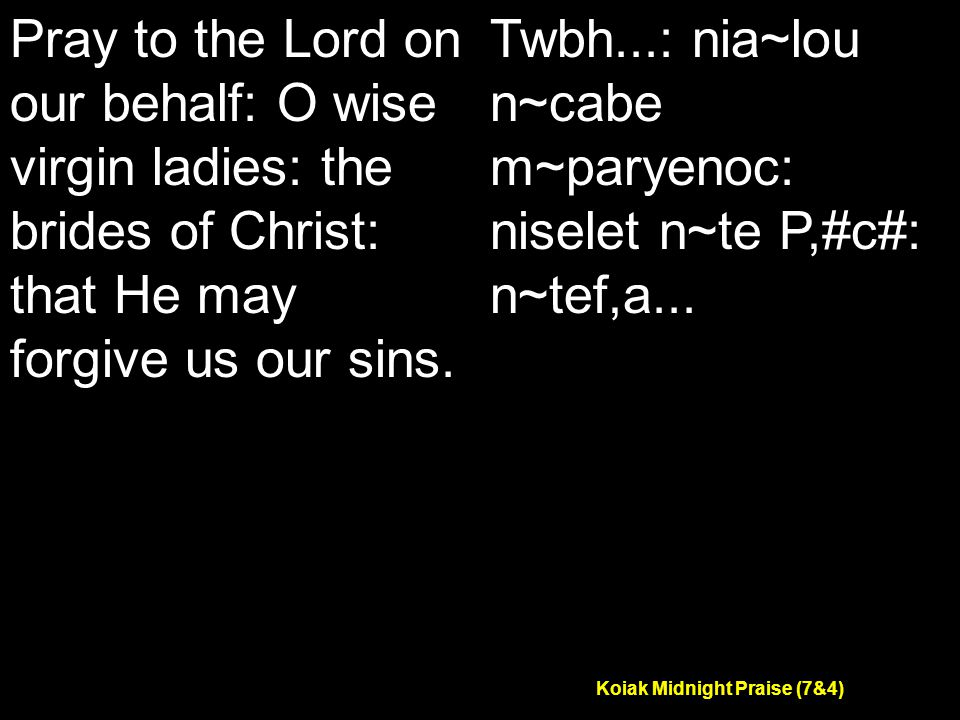 Koiak Midnight Praise (7&4) Pray to the Lord on our behalf: O wise virgin ladies: the brides of Christ: that He may forgive us our sins.
