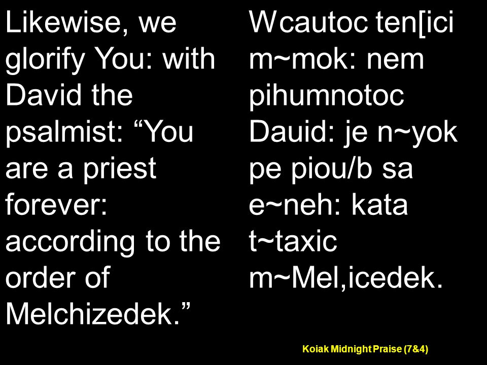 Koiak Midnight Praise (7&4) Likewise, we glorify You: with David the psalmist: You are a priest forever: according to the order of Melchizedek. Wcautoc ten[ici m~mok: nem pihumnotoc Dauid: je n~yok pe piou/b sa e~neh: kata t~taxic m~Mel,icedek.