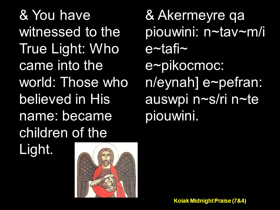 Koiak Midnight Praise (7&4) & You have witnessed to the True Light: Who came into the world: Those who believed in His name: became children of the Light.