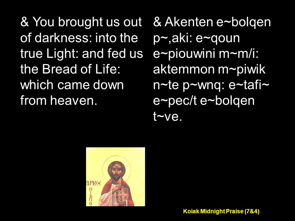 Koiak Midnight Praise (7&4) & You brought us out of darkness: into the true Light: and fed us the Bread of Life: which came down from heaven.