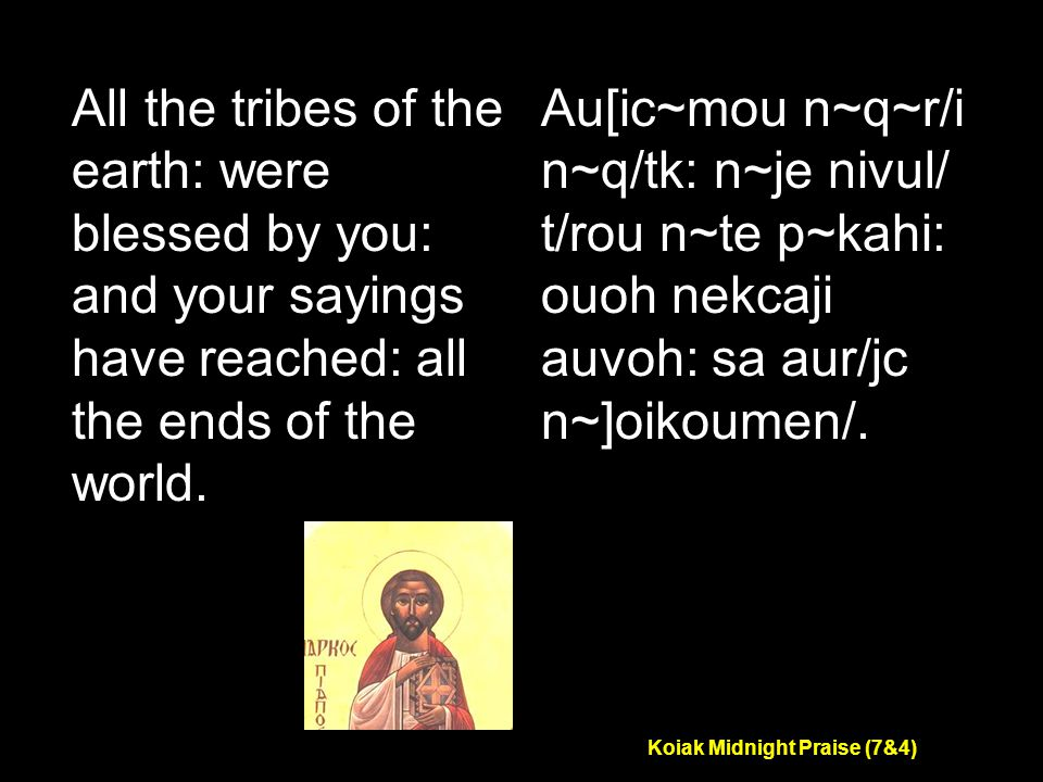 Koiak Midnight Praise (7&4) All the tribes of the earth: were blessed by you: and your sayings have reached: all the ends of the world.