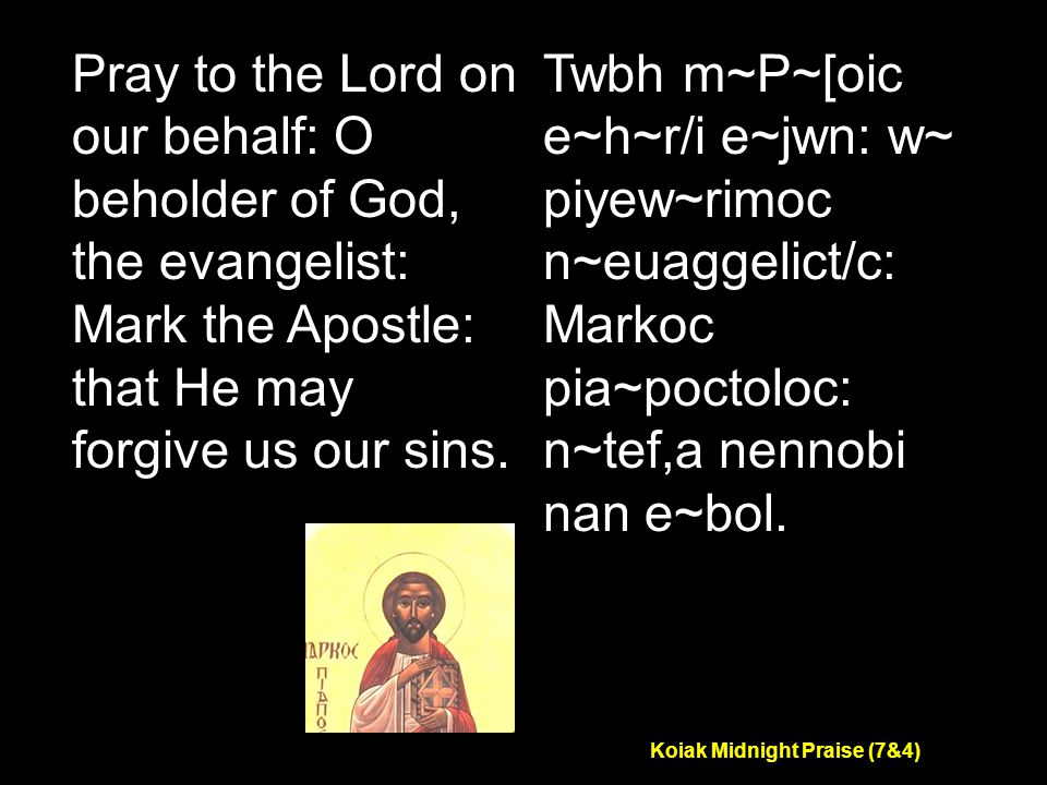 Koiak Midnight Praise (7&4) Pray to the Lord on our behalf: O beholder of God, the evangelist: Mark the Apostle: that He may forgive us our sins.