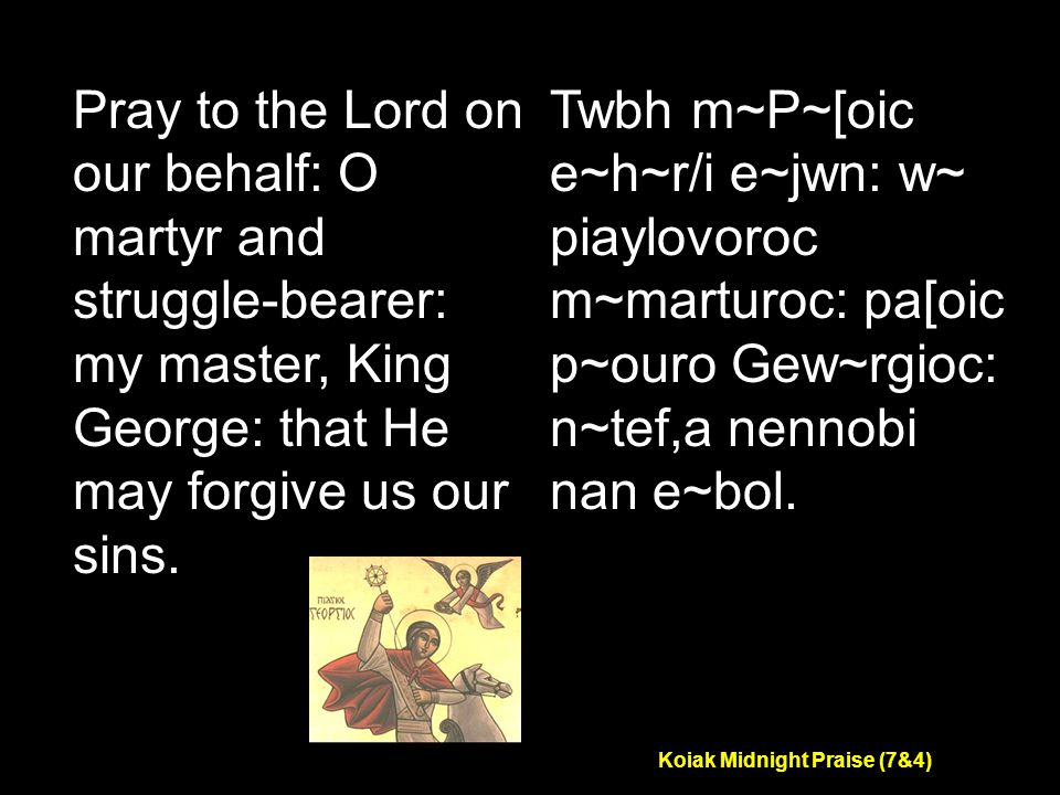 Koiak Midnight Praise (7&4) Pray to the Lord on our behalf: O martyr and struggle-bearer: my master, King George: that He may forgive us our sins.