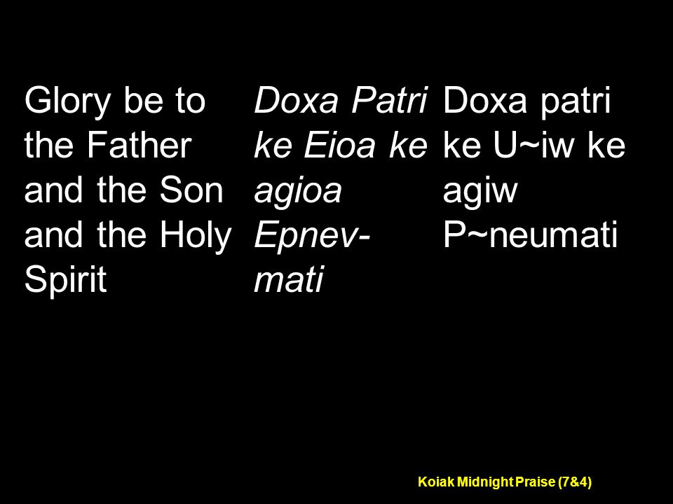 Koiak Midnight Praise (7&4) Glory be to the Father and the Son and the Holy Spirit Doxa Patri ke Eioa ke agioa Epnev- mati Doxa patri ke U~iw ke agiw P~neumati