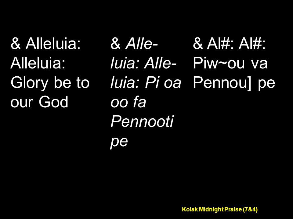 Koiak Midnight Praise (7&4) & Alleluia: Alleluia: Glory be to our God & Alle- luia: Alle- luia: Pi oa oo fa Pennooti pe & Al#: Al#: Piw~ou va Pennou] pe