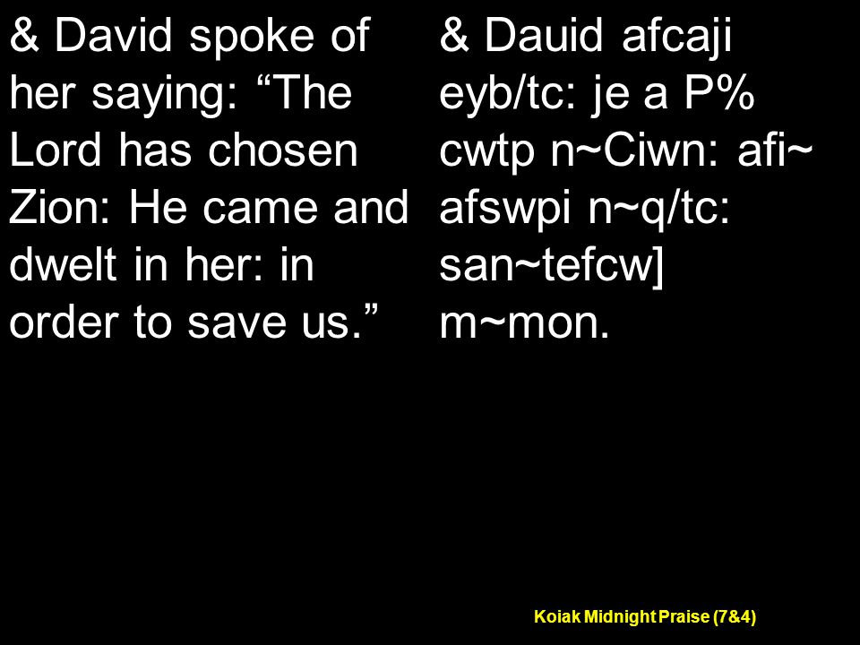 Koiak Midnight Praise (7&4) & David spoke of her saying: The Lord has chosen Zion: He came and dwelt in her: in order to save us. & Dauid afcaji eyb/tc: je a P% cwtp n~Ciwn: afi~ afswpi n~q/tc: san~tefcw] m~mon.