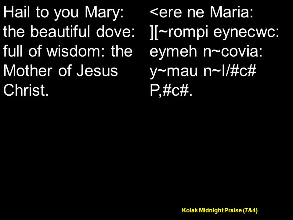 Koiak Midnight Praise (7&4) Hail to you Mary: the beautiful dove: full of wisdom: the Mother of Jesus Christ.