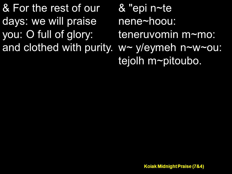 Koiak Midnight Praise (7&4) & For the rest of our days: we will praise you: O full of glory: and clothed with purity.