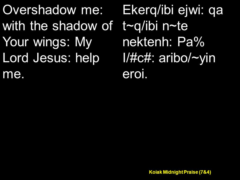 Koiak Midnight Praise (7&4) Overshadow me: with the shadow of Your wings: My Lord Jesus: help me.