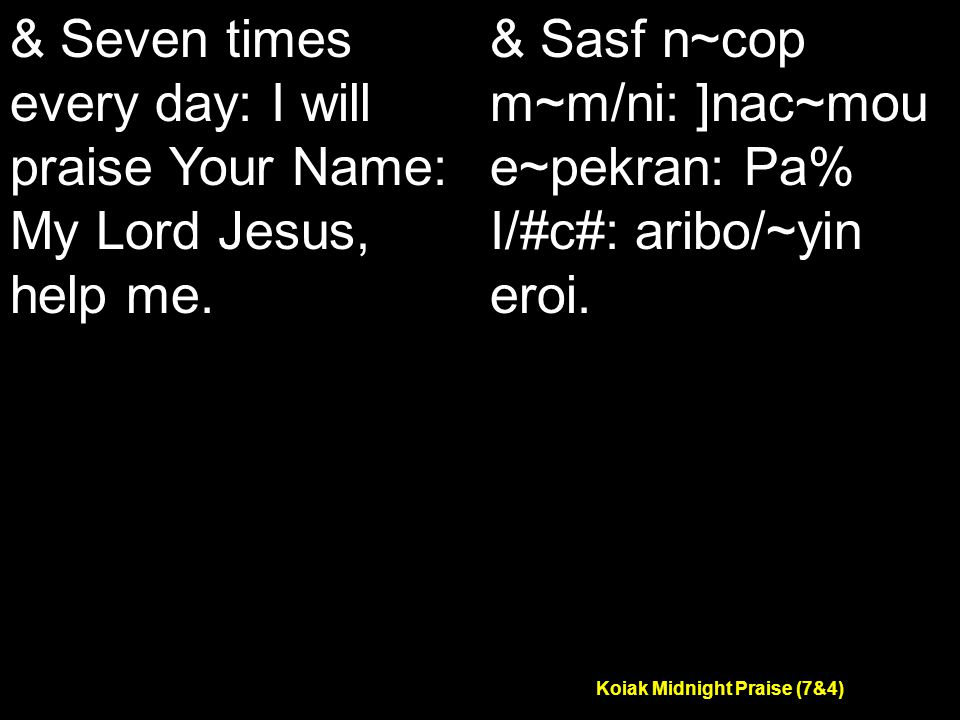 Koiak Midnight Praise (7&4) & Seven times every day: I will praise Your Name: My Lord Jesus, help me.