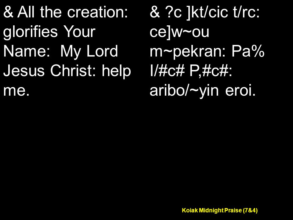 Koiak Midnight Praise (7&4) & All the creation: glorifies Your Name: My Lord Jesus Christ: help me.