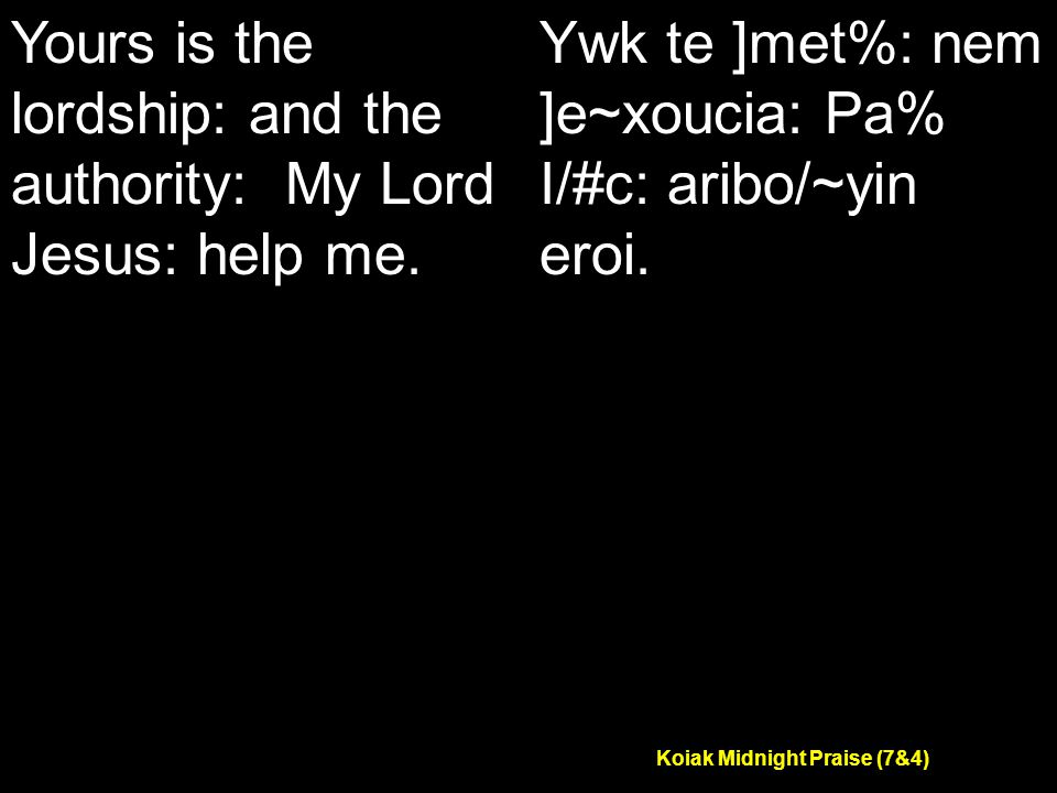 Koiak Midnight Praise (7&4) Yours is the lordship: and the authority: My Lord Jesus: help me.