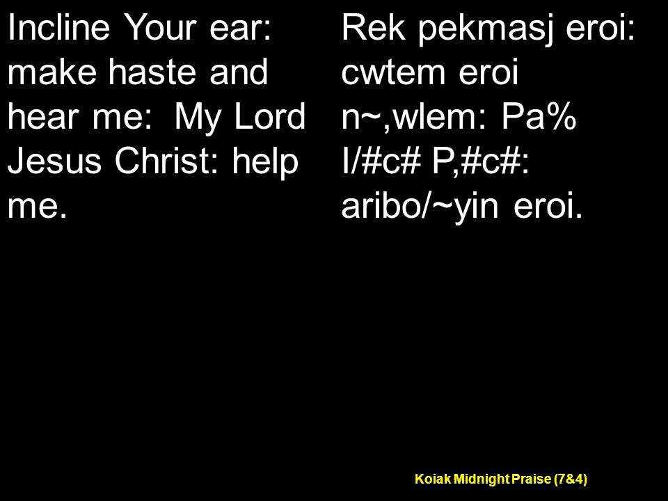 Koiak Midnight Praise (7&4) Incline Your ear: make haste and hear me: My Lord Jesus Christ: help me.