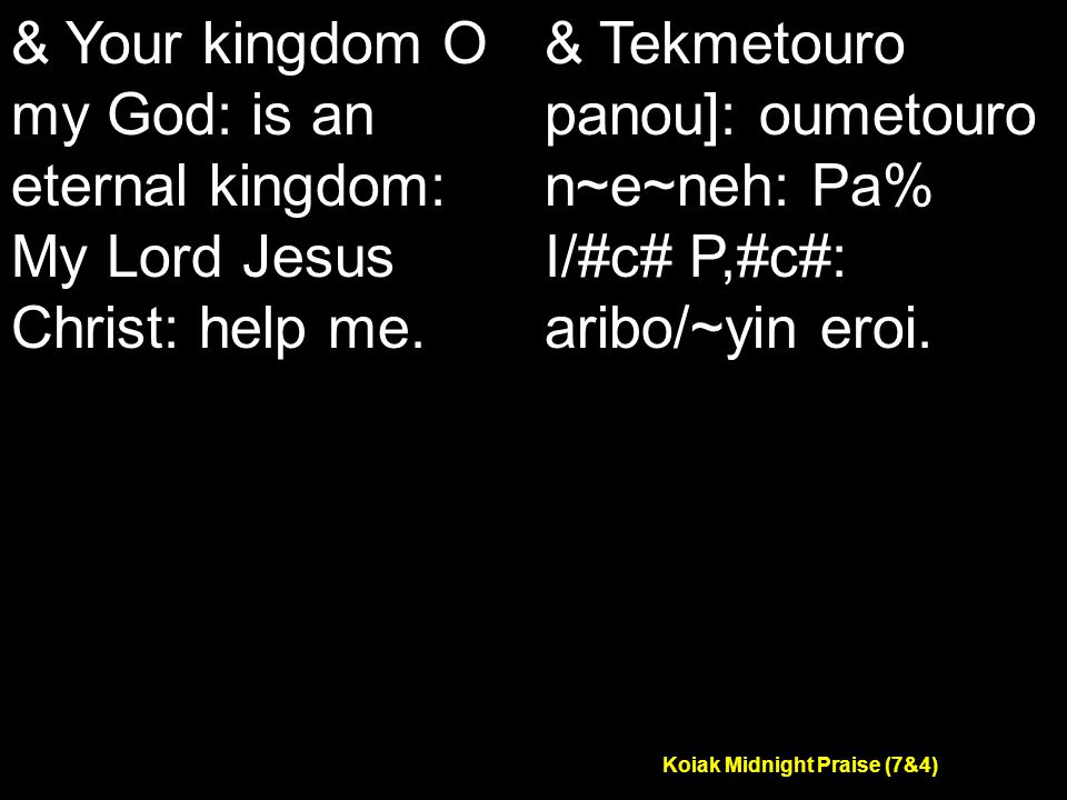 Koiak Midnight Praise (7&4) & Your kingdom O my God: is an eternal kingdom: My Lord Jesus Christ: help me.