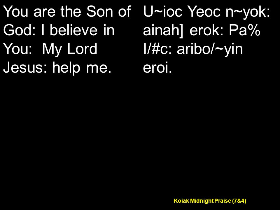Koiak Midnight Praise (7&4) You are the Son of God: I believe in You: My Lord Jesus: help me.