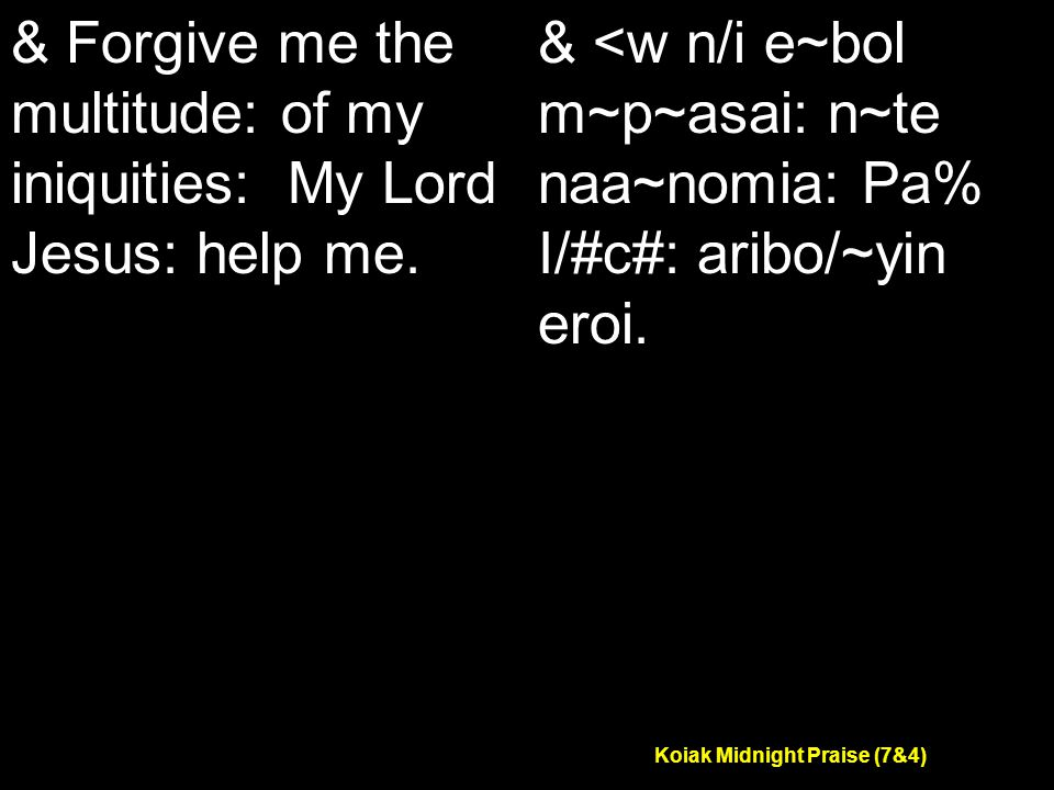 Koiak Midnight Praise (7&4) & Forgive me the multitude: of my iniquities: My Lord Jesus: help me.