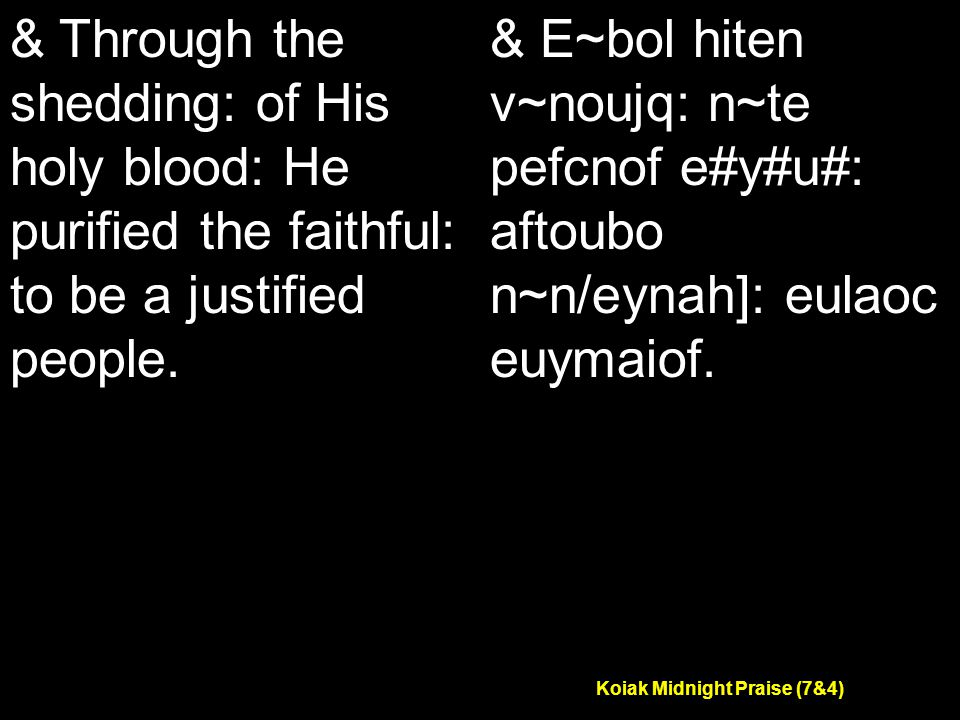 Koiak Midnight Praise (7&4) & Through the shedding: of His holy blood: He purified the faithful: to be a justified people.