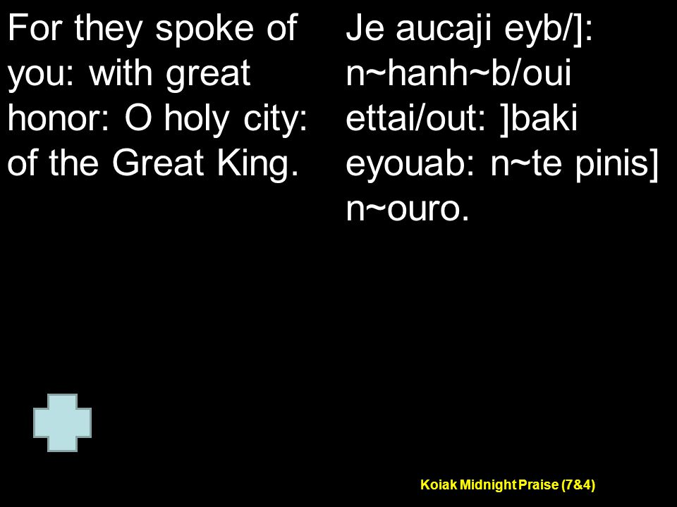Koiak Midnight Praise (7&4) For they spoke of you: with great honor: O holy city: of the Great King.