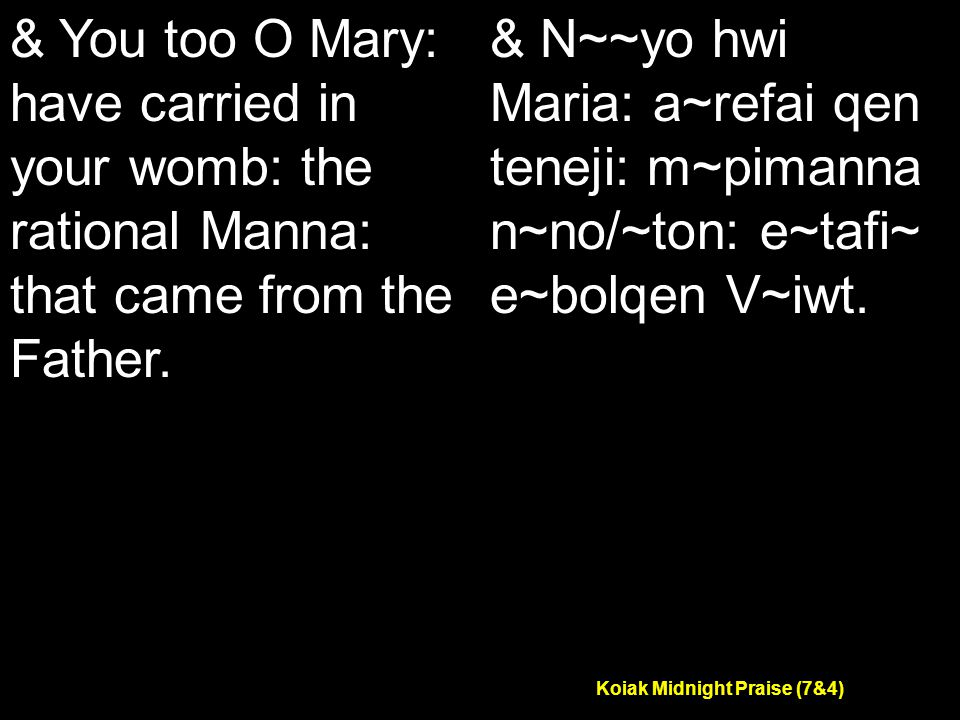 Koiak Midnight Praise (7&4) & You too O Mary: have carried in your womb: the rational Manna: that came from the Father.