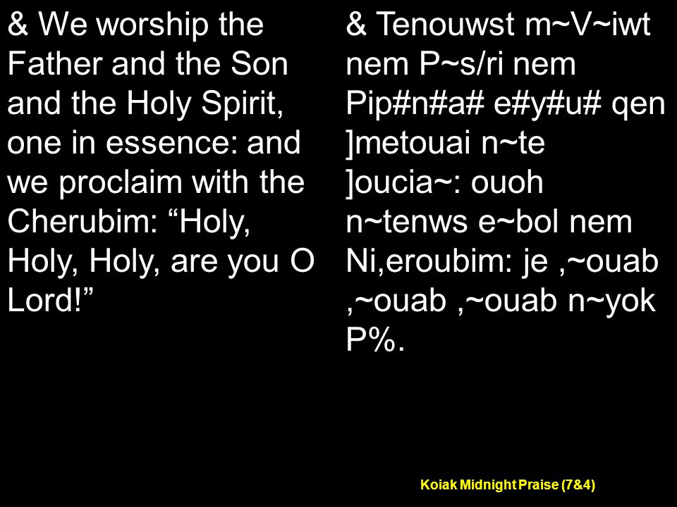 Koiak Midnight Praise (7&4) & We worship the Father and the Son and the Holy Spirit, one in essence: and we proclaim with the Cherubim: Holy, Holy, Holy, are you O Lord! & Tenouwst m~V~iwt nem P~s/ri nem Pip#n#a# e#y#u# qen ]metouai n~te ]oucia~: ouoh n~tenws e~bol nem Ni,eroubim: je,~ouab,~ouab,~ouab n~yok P%.