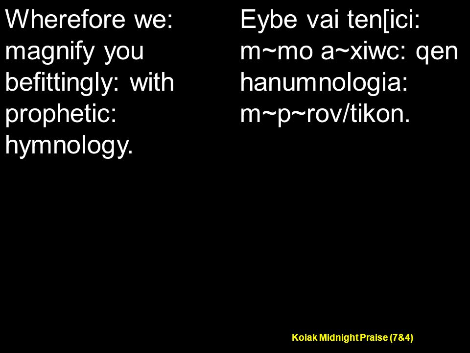 Koiak Midnight Praise (7&4) Wherefore we: magnify you befittingly: with prophetic: hymnology.