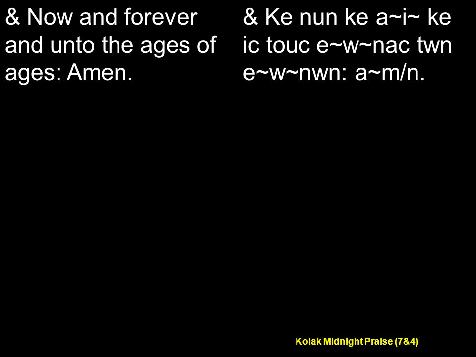 Koiak Midnight Praise (7&4) & Now and forever and unto the ages of ages: Amen.