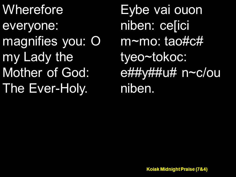 Koiak Midnight Praise (7&4) Wherefore everyone: magnifies you: O my Lady the Mother of God: The Ever-Holy.