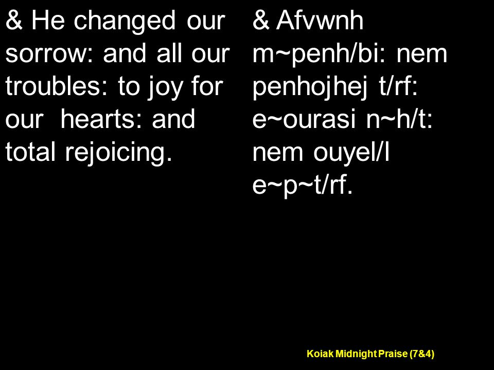 Koiak Midnight Praise (7&4) & He changed our sorrow: and all our troubles: to joy for our hearts: and total rejoicing.