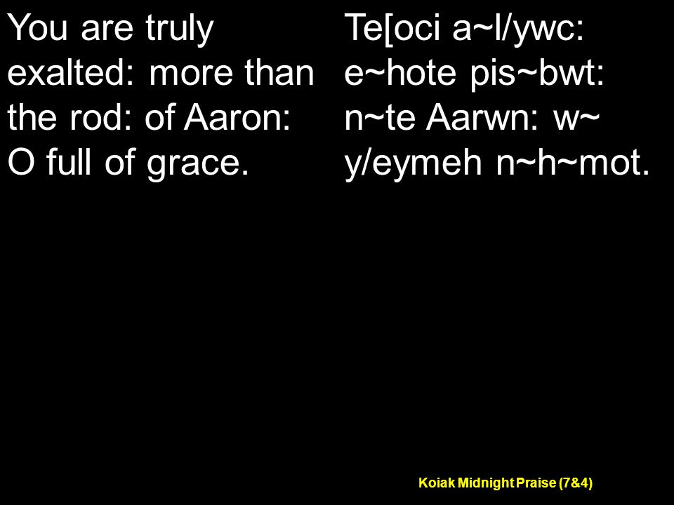 Koiak Midnight Praise (7&4) You are truly exalted: more than the rod: of Aaron: O full of grace.