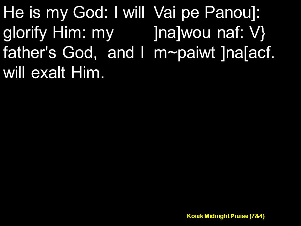 Koiak Midnight Praise (7&4) He is my God: I will glorify Him: my father s God, and I will exalt Him.