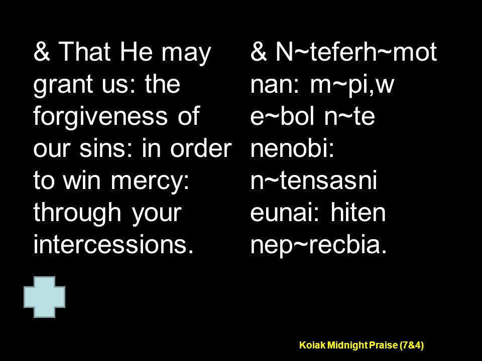 Koiak Midnight Praise (7&4) & That He may grant us: the forgiveness of our sins: in order to win mercy: through your intercessions.
