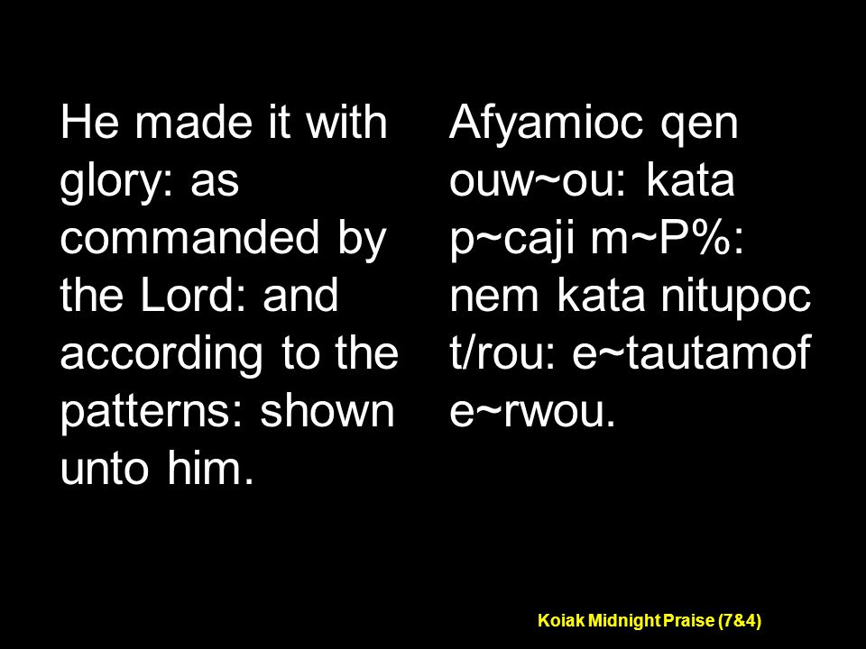 Koiak Midnight Praise (7&4) He made it with glory: as commanded by the Lord: and according to the patterns: shown unto him.