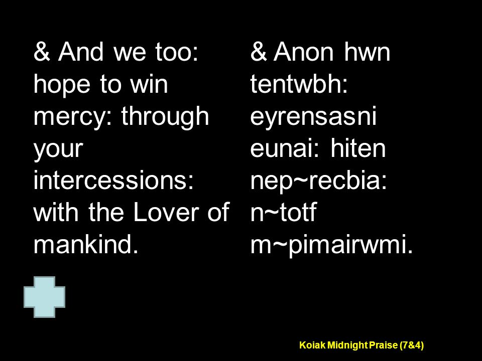 Koiak Midnight Praise (7&4) & And we too: hope to win mercy: through your intercessions: with the Lover of mankind.
