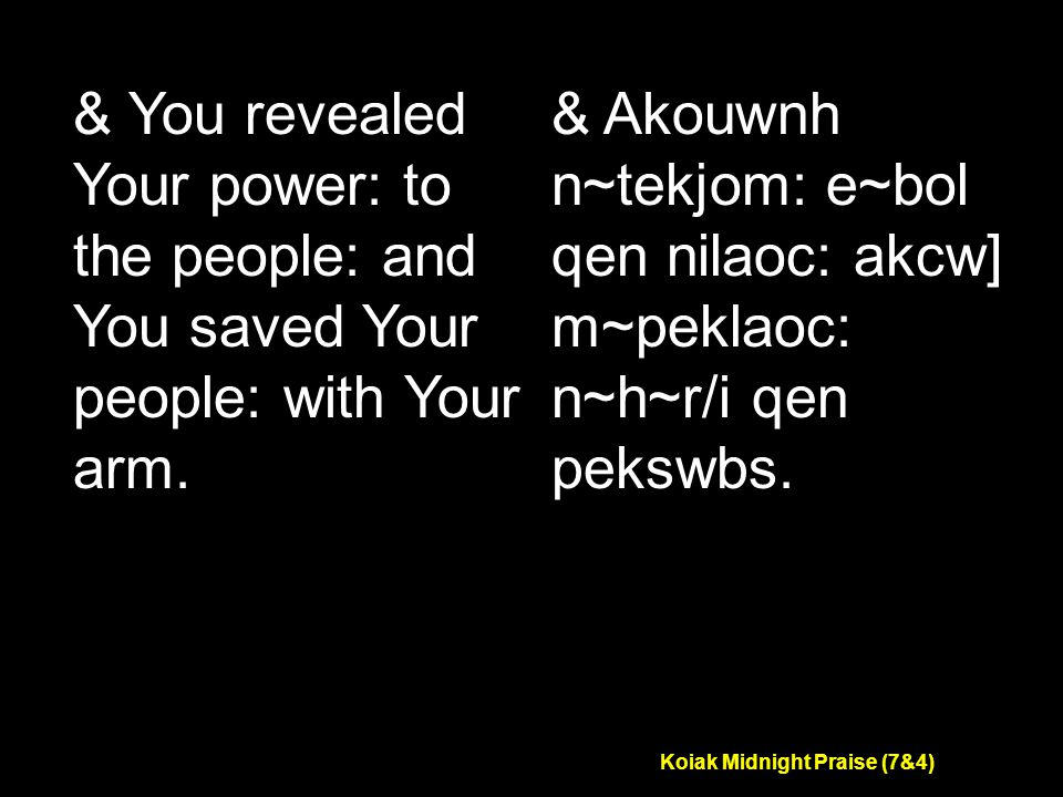 Koiak Midnight Praise (7&4) & You revealed Your power: to the people: and You saved Your people: with Your arm.